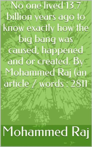 No one lived 13.7 billion years ago to know exactly how the big bang was caused, happened and or created. By Mohammed Raj (an article / words : 2811 (invitation series (Dawah)) Mohammed Raj