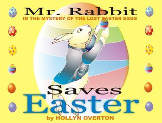 Mr. Rabbit Saves Easter: The Mystery of the Lost Easter Eggs  by  Hollyn Overton