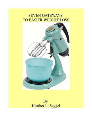 Seven Gateways to Easier Weight Loss  by  Heather Seggel