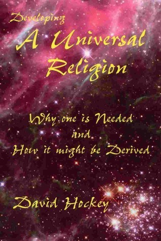Developing a Universal Religion: Why one is Needed and How it might be Derived David Hockey