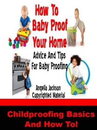 How To Baby Proof Your Home: Best Advice And Tips For Baby Proofing Your Home, Childproofing Basics and How To  by  Angella Jackson