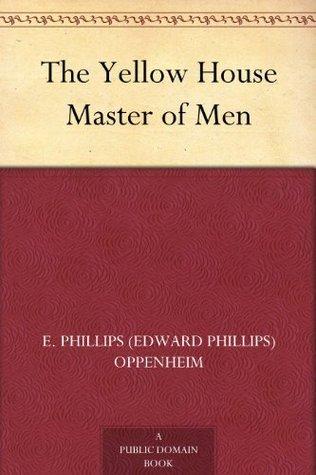 The Yellow House Master of Men E. Phillips Oppenheim