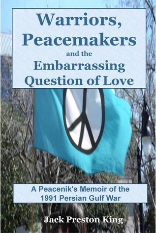 Warriors, Peacemakers and the Embarrassing Question of Love: A Peaceniks Memoir of the 1991 Gulf War Jack Preston King