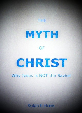 The Myth of Christ, Why Jesus is NOT the Savior. Ralph Harris