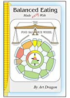 Balanced Eating Made Easy with the Food Balance Wheel: A How-To Guide For Quickly Planning Balanced Meals Around Your Own Favorite Healthy Food Choices Art Dragon