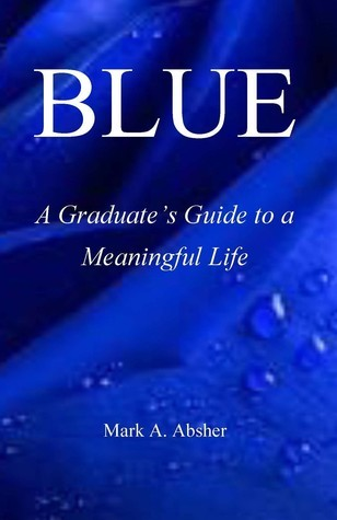 BLUE: A Graduates Guide to a Meaningful Life Mark Absher