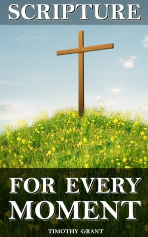 Scripture for Every Moment: An organized collection of Bible verses to help with any situation in your life.  by  Timothy Grant