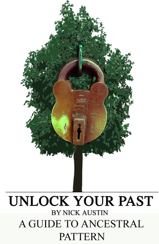 Unlock Your Past: A guide for creating and understanding your Ancestral Pattern Nick Austin