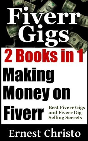 Making Money On Fiverr: 2 Kindle Books in 1-Best Fiverr Gigs and Fiverr Gig Selling Secrets (Fiverr.com Books, Make Money With Fiverr Gigs, Ideas, Tips, SEO) Ernest Christo