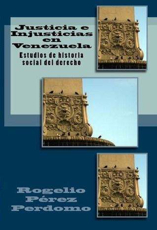 Justicia e Injusticias en Venezuela: Estudios de Historia Social del Derecho Rogelio Perez-Perdomo