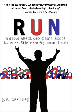 Run: A Novel About One Mans Quest to Save This Country From Itself G.R. Kearney
