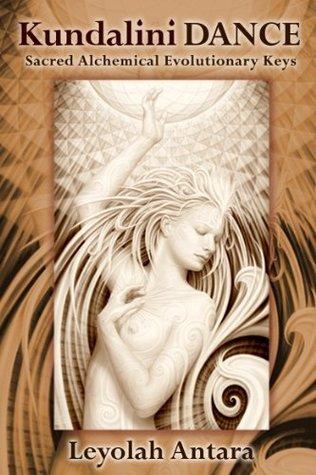 Kundalini Dance: Sacred Alchemical Evolutionary Keys  by  Leyolah Antara