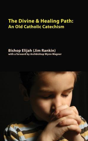 Divine & Healing Path: An Old Catholic Catechism  by  Bishop Elijah