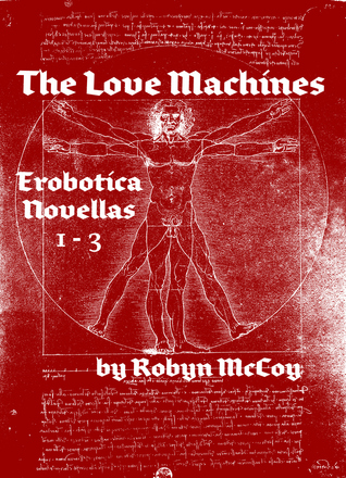 The Love Machines: The Erobotica Series (Novellas 1, 2, & 3)  by  Robyn McCoy