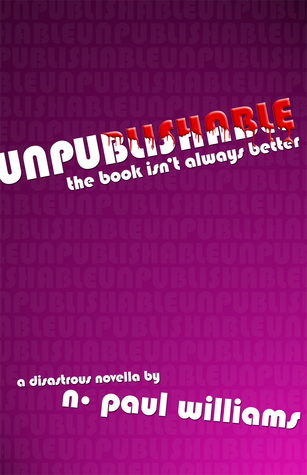 Unpublishable: The Book Isnt Always Better  by  N. Paul Williams