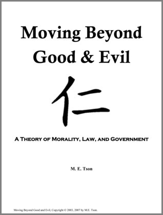 Moving Beyond Good and Evil: A Theory of Morality, Law, and Government  by  M. E. Tson