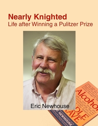 Nearly Knighted: Life after Winning a Pulitzer Prize Eric Newhouse