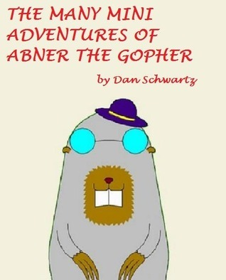 The Many Mini-Adventures of Abner the Gopher Dan Schwartz