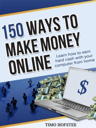 150 Ways to Make Money Online: Learn How to Make Hard Cash with Your Computer from Home  by  Timo Hofstee
