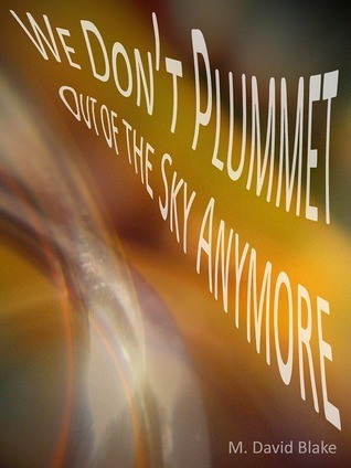 We Don't Plummet Out of the Sky Anymore M. David Blake