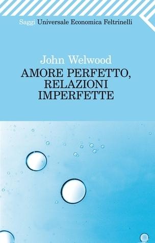 Amore perfetto, relazioni imperfette John Welwood