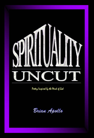 Spirituality Uncut: Poetry Inspired the Word of God by Brian Apollo
