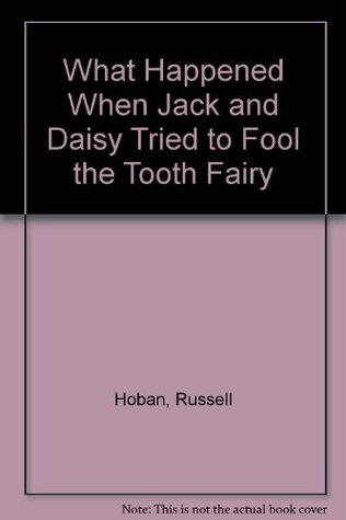 What Happened When Jack and Daisy Tried to Fool the Tooth Fairy  by  Russell Hoban