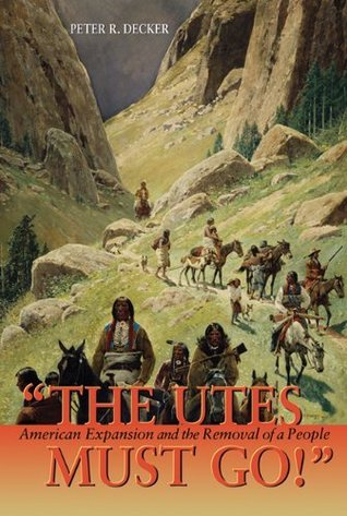 The Utes Must Go!: American Expansion and the Removal of a People  by  Peter Decker