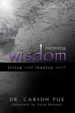 Mentoring Wisdom: Living and Leading Well  by  Carson Pue
