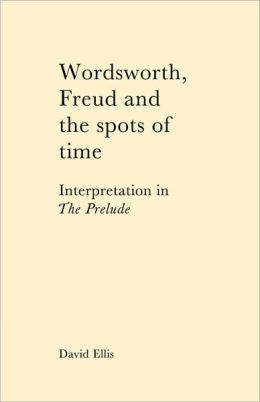 Wordsworth, Freud, And The Spots Of Time: Interpretation In The Prelude David  Ellis