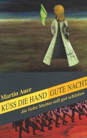 Küss die Hand, gute Nacht, die liebe Mutter soll gut schlafen Martin Auer