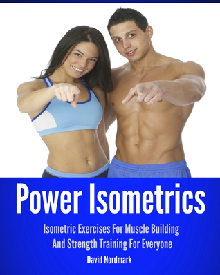 Power Isometrics: Isometric Exercises For Muscle Building And Strength Training For Everyone David Nordmark
