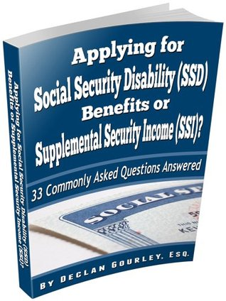 Applying for Social Security Disability (SSD) Benefits or Supplemental Security Income (SSI)? 33 Commonly Asked Questions Answered Declan Gourley Esq.