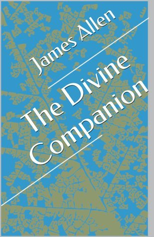 The Divine Companion (Annotated with Biography about James Allen) James Allen