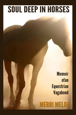 Soul Deep in Horses: Memoir of an Equestrian Vagabond Merri Melde