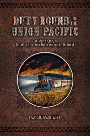Duty Bound on the Union Pacific: One Mans Story of Building Lincolns Transcontinental Railroad  by  Lawson McDowell