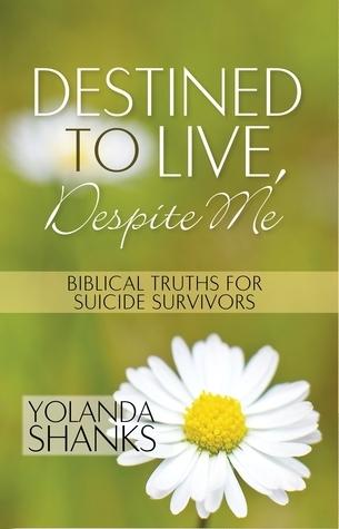Destined To Live, Despite Me: Biblical Truths For Suicide Survivors Yolanda Shanks