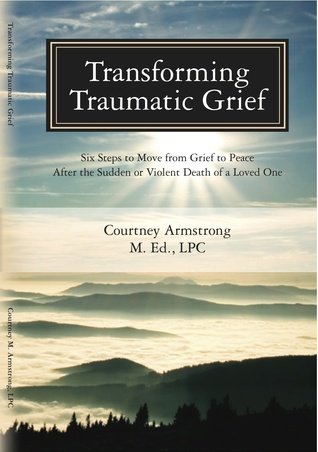 Transforming Traumatic Grief: Six Steps to Move From Grief to Peace After the Sudden or Violent Death of a Loved One Courtney Armstrong