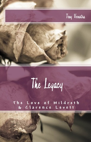 The Legacy: The Love of Mildreth and Clarence Levett  by  Troy Veenstra