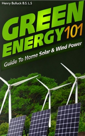Green Energy 101: A Guide to Home Solar & Wind Power  by  Henry Bulluck