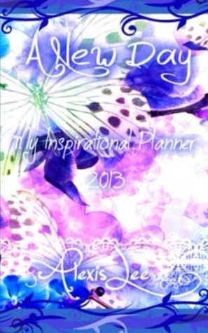 A New Day - My Inspirational Planner 2013 Alexis Lee
