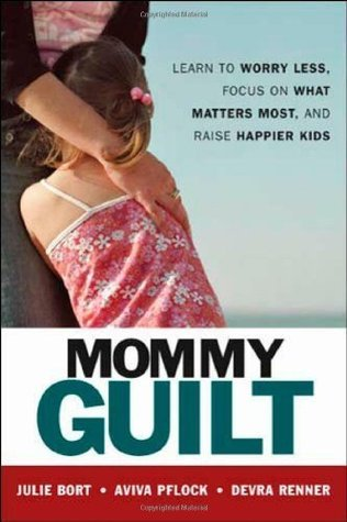 Mommy Guilt: Learn To Worry Less, Focus On What Matters Most, And Raise Happier Kids Julie Bort