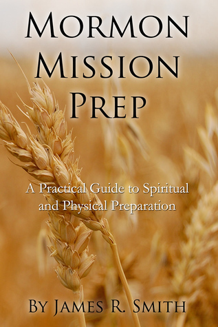 Mormon Mission Prep: A Practical Guide to Spiritual and Physical Preparation James  R. Smith