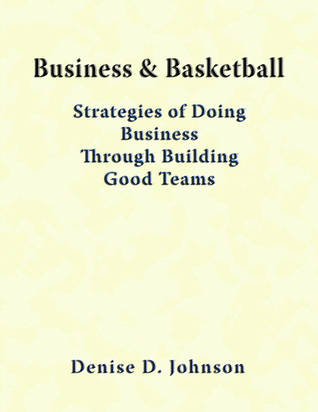 Business & Basketball: Strategies of Doing Business Through Building Good Teams  by  Denise Johnson