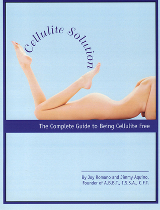 Cellulite Solution, The Complete Guide to Being Cellulite Free  by  Joy Romano Jimmy Aquino