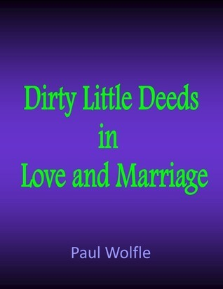 Dirty Little Deeds In Love And Marriage  by  Paul Wolfle