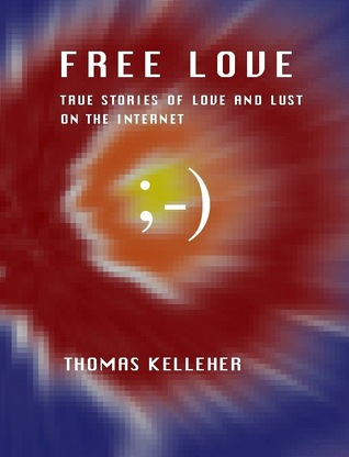 Free Love: True Stories of Love and Lust on the Internet Thomas Kelleher