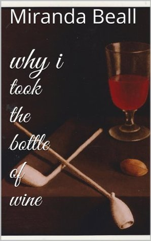 why i took the bottle of wine: A Collection of Poetry  by  Miranda Beall