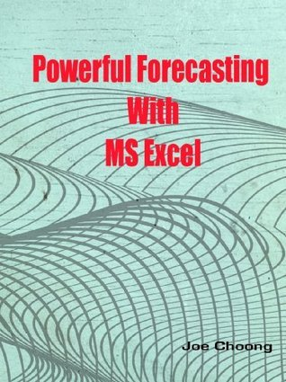 Powerful Forecasting With MS Excel  by  Joe Choong