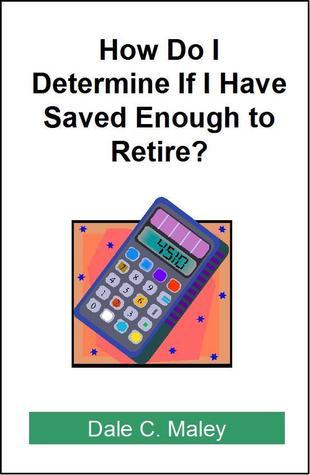 How Do I Determine If I Have Saved Enough to Retire? Dale C. Maley